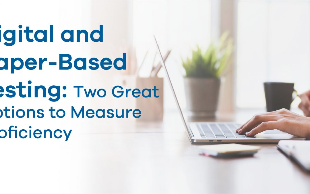 Digital and Paper-Based Testing: Two Great Options to Measure Proficiency